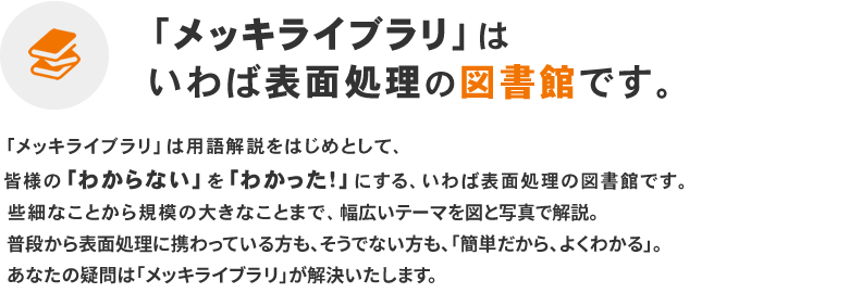 「メッキライブラリ」は用語解説をはじめとして、皆様の「わからない」を「わかった!」にする、いわば表面処理の図書館です。